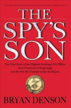 Spy's Son : The True Story of the Highest-ranking CIA Officer Ever Convicted of Espionage and the Son He Trained to Spy for Russia - Bryan Denson