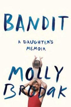 Bandit : A Daughter's Memoir - Molly Brodak