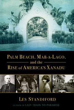 Palm Beach, Mar-a-lago, and the Rise of America's Xanadu - Les Standiford