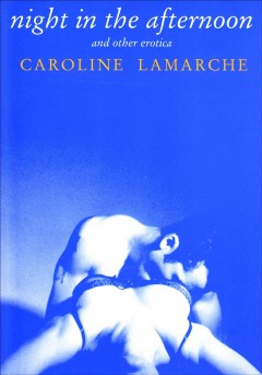 Night in the afternoon and other erotica - Caroline Lamarche