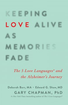 Keeping Love Alive As Memories Fade : The 5 Love Languages and the Alzheimer's Journey - Deborah; Shaw Barr