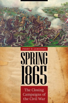 Spring 1865 : the closing campaigns of the Civil War - Perry D Jamieson