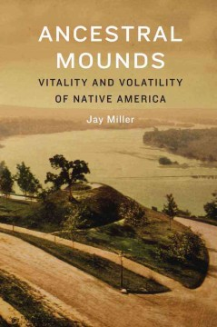 Ancestral mounds : vitality and volatility of Native America - Jay Miller