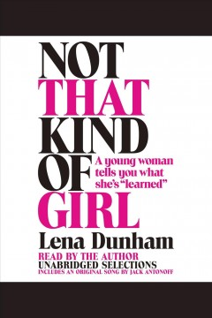 Not that kind of girl : A Young Woman Tells You What She's  Learned . Lena Dunham. - Lena Dunham