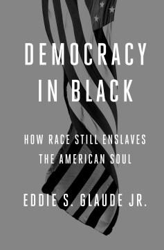 Democracy in black : how race still enslaves the American soul - Eddie S Glaude