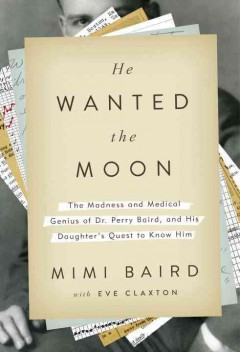 He Wanted the Moon : The Madness and Medical Genius of Dr. Perry Baird, and His Daughter's Quest to Know Him - Mimi; Claxton Baird