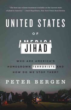 United States of Jihad : investigating America's homegrown terrorists - Peter L Bergen