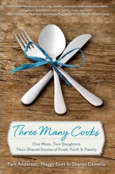 Three Many Cooks : One Mom, Two Daughters: Their Shared Stories of Food, Faith & Family - Pamela; Keet Anderson