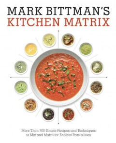 Mark Bittman's Kitchen Matrix : More Than 700 Simple Recipes and Techniques to Mix and Match for Endless Possibilities - Mark Bittman