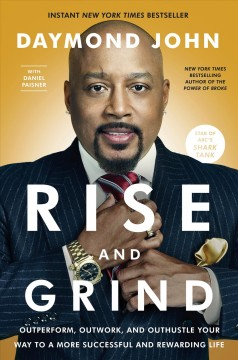 Rise and Grind : Outperform, Outwork, and Outhustle Your Way to a More Successful and Rewarding Life - Daymond; Paisner John