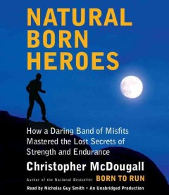 Natural-born heroes : how a daring band of misfits mastered the lost secrets of strength and endurance - Christopher McDougall