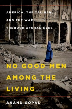 No Good Men Among the Living : America, the Taliban, and the War Through Afghan Eyes - Anand Gopal