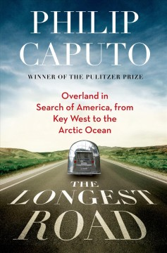 The longest road : overland in search of America from Key West to the Arctic Ocean - Philip Caputo
