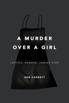 Murder over a Girl : Justice, Gender, Junior High - Ken Corbett