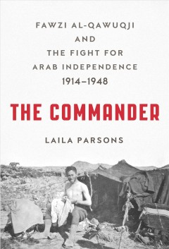 Commander : Fawzi Al-qawuqji and the Fight for Arab Independence 1914-1948 - Laila Parsons