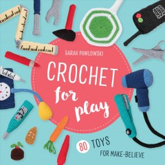 Crochet for Play : 80 Toys for Make Believe - Sarah Pawlowski