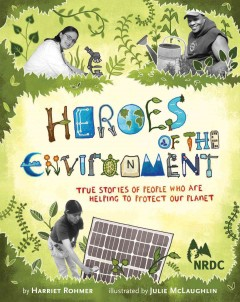 Heroes of the environment : true stories of people who are helping to protect our planet - Harriet Rohmer