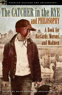 The catcher in the rye and philosophy : a book for bastards, morons, and madmen