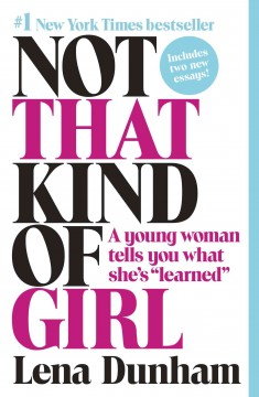 Not that kind of girl : a young woman tells you what she's learned. - Lena Dunham