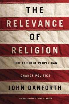 Relevance of Religion : How Faithful People Can Change Politics - John Danforth