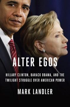 Alter Egos Hillary Clinton, Barack Obama, and the Twilight Struggle Over American Power - Mark Landler