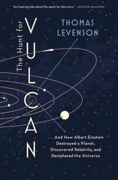Hunt for Vulcan : . . . and How Albert Einstein Destroyed a Planet, Discovered Relativity, and Deciphered the Universe - Thomas Levenson