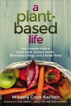 Plant-based Life : Your Complete Guide to Great Food, Radiant Health, Boundless Energy, and a Better Body - Micaela Cook; Campbell Karlsen