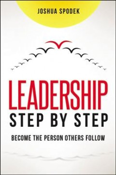 Leadership Step by Step : Become the Person Others Follow - Joshua Spodek
