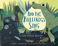 And the bullfrogs sing : a life cycle begins - David L.1937-author.(David Lee) Harrison