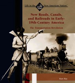 New roads, canals, and railroads in early 19th-century America : the transportation revolution - Kurt Ray