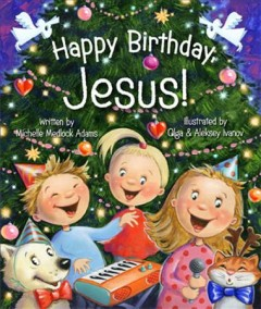 Happy birthday, Jesus! - Michelle Medlock Adams