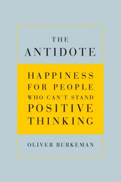 The antidote : happiness for people who can't stand positive thinking  / Oliver Burkeman - Oliver Burkeman