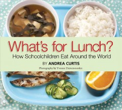 What's for lunch? : how schoolchildren eat around the world - Andrea Curtis
