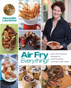 Air Fry Everything! : Over 130 Foolproof Recipes for Fried Favorites and Easy Fresh Ideas - Meredith; Walker Laurence