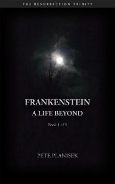 Frankenstein A Life Beyond (Book 1 of 3) The Resurrection Trinity : - Pete Planisek