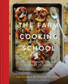 The farm cooking school : techniques and recipes that celebrate the seasons - Ian Knauer