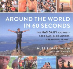 Around the world in 60 seconds : the Nas daily journey -- 1,000 days, 64 countries, 1 beautiful planet - Nuseir Yassin