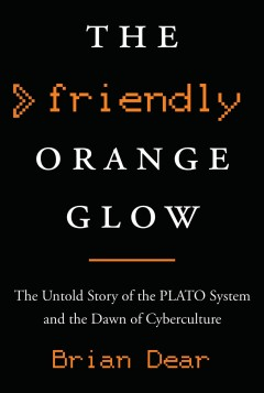 Friendly Orange Glow : The Untold Story of the PLATO System and the Dawn of Cyberculture - Brian Dear