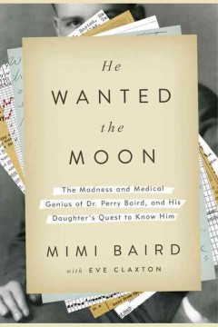 He wanted the moon : the madness and medical genius of Dr. Perry Baird, and his daughter's quest to know him - Mimi Baird