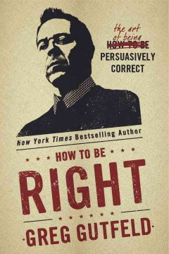 How to Be Right : The Art of Being Persuasively Correct - Greg Gutfeld