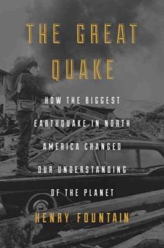 The great quake : how the biggest earthquake in North America changed our understanding of the planet - Henry Fountain