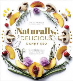 Naturally, Delicious : 100 Recipes for Healthy Eats That Make You Happy - Danny Seo