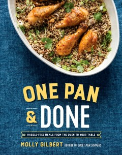 One Pan and Done : Hassle-Free Meals from the Oven to Your Table - Molly Gilbert