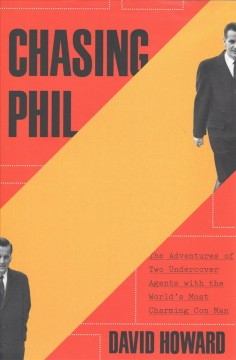 Chasing Phil : the adventures of two undercover agents with the world's most charming con man - David Howard
