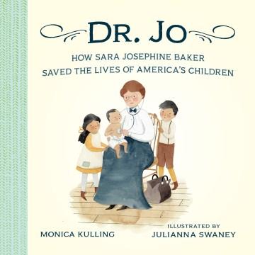 Dr. Jo : how Sara Josephine Baker saved the lives of America's children - Monica Kulling