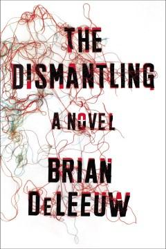 The dismantling : a novel - Brian Deleeuw