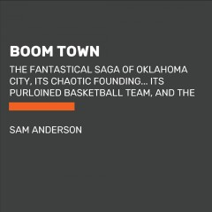Boom Town : The Fantastical Saga of Oklahoma City, its Chaotic Founding... its Purloined Basketball Team, and the Dream of Becoming a World-class Metropolis - Sam Anderson