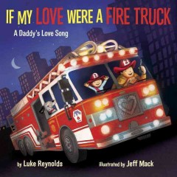 If my love were a fire truck : a daddy's love song - Luke Reynolds
