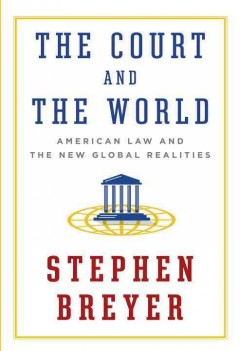 Court and the World : American Law and the New Global Realities - Stephen Breyer