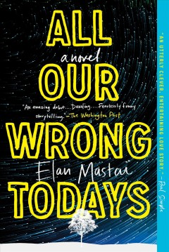 All our wrong todays : a novel  / Elan Mastai - Elan Mastai